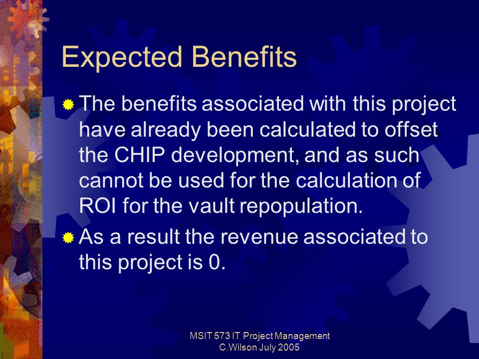 MSIT 573 IT Project Management C.Wilson July 2005 Expected Benefits  The benefits associated with this project have already been calculated to offset the CHIP development, and as such cannot be used for the calculation of ROI for the vault repopulation.
