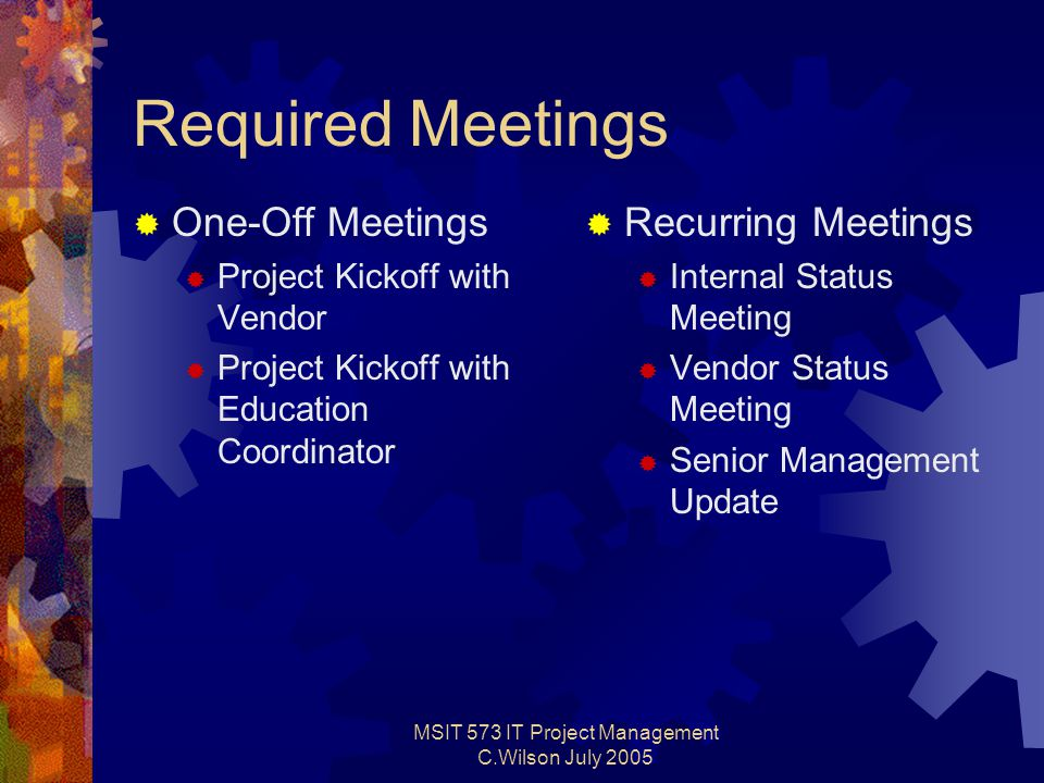 MSIT 573 IT Project Management C.Wilson July 2005 Required Meetings  One-Off Meetings  Project Kickoff with Vendor  Project Kickoff with Education Coordinator  Recurring Meetings  Internal Status Meeting  Vendor Status Meeting  Senior Management Update