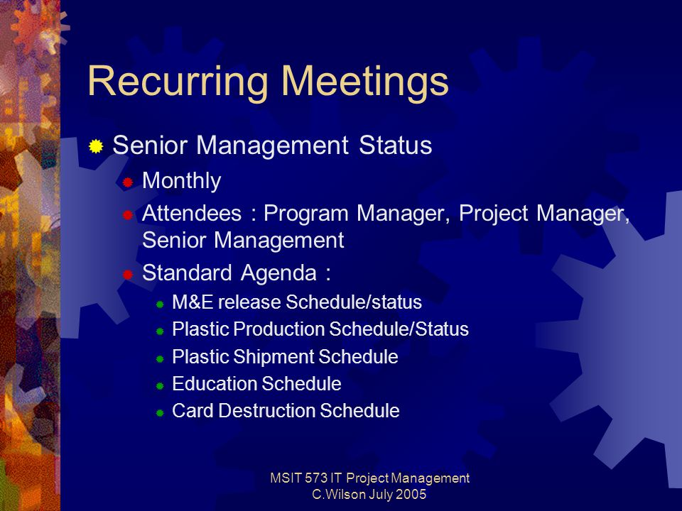 MSIT 573 IT Project Management C.Wilson July 2005 Recurring Meetings  Senior Management Status  Monthly  Attendees : Program Manager, Project Manager, Senior Management  Standard Agenda :  M&E release Schedule/status  Plastic Production Schedule/Status  Plastic Shipment Schedule  Education Schedule  Card Destruction Schedule