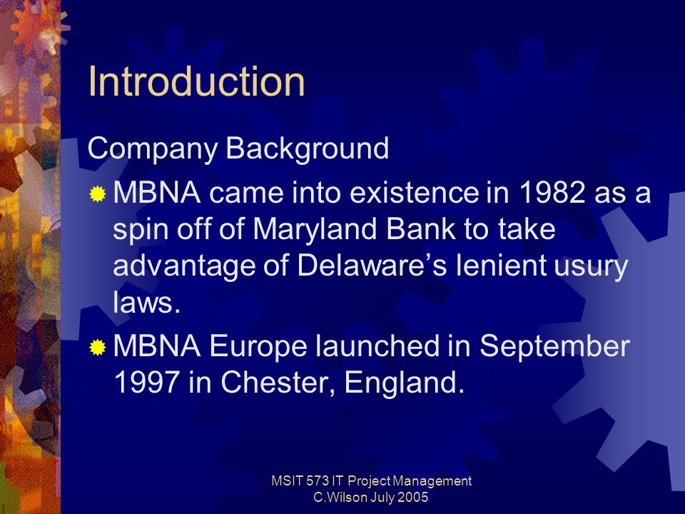 MSIT 573 IT Project Management C.Wilson July 2005 Introduction Company Background  MBNA came into existence in 1982 as a spin off of Maryland Bank to take advantage of Delaware's lenient usury laws.