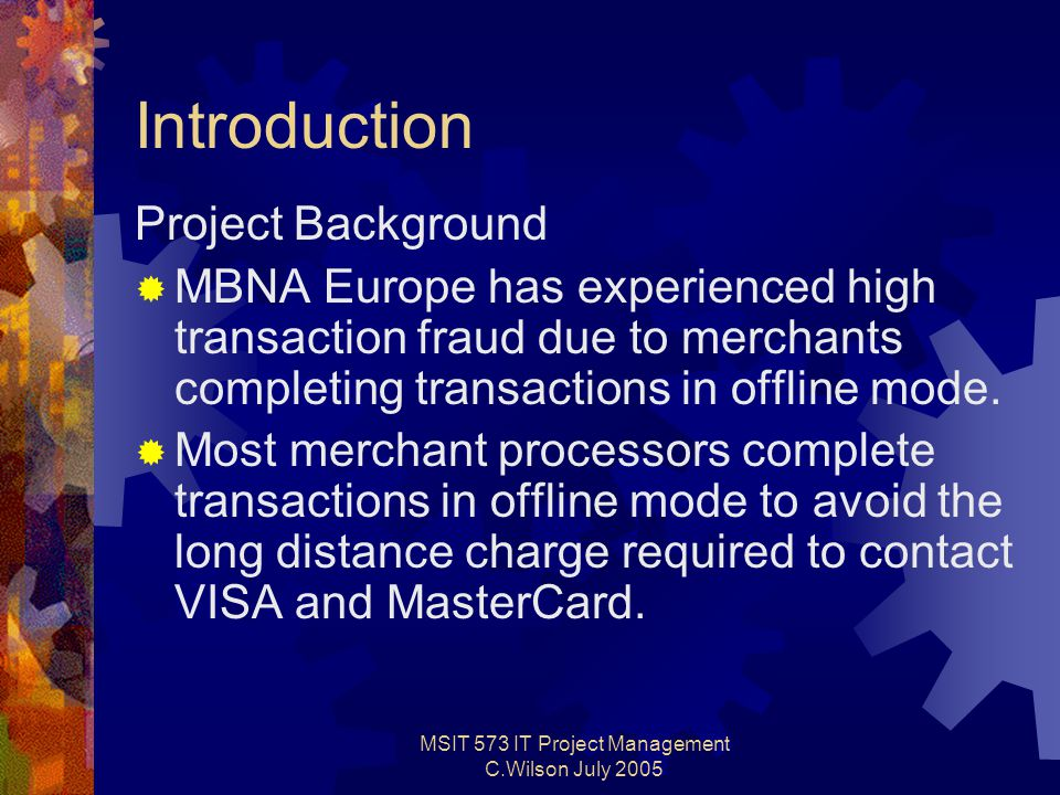 MSIT 573 IT Project Management C.Wilson July 2005 Introduction Project Background  MBNA Europe has experienced high transaction fraud due to merchants completing transactions in offline mode.