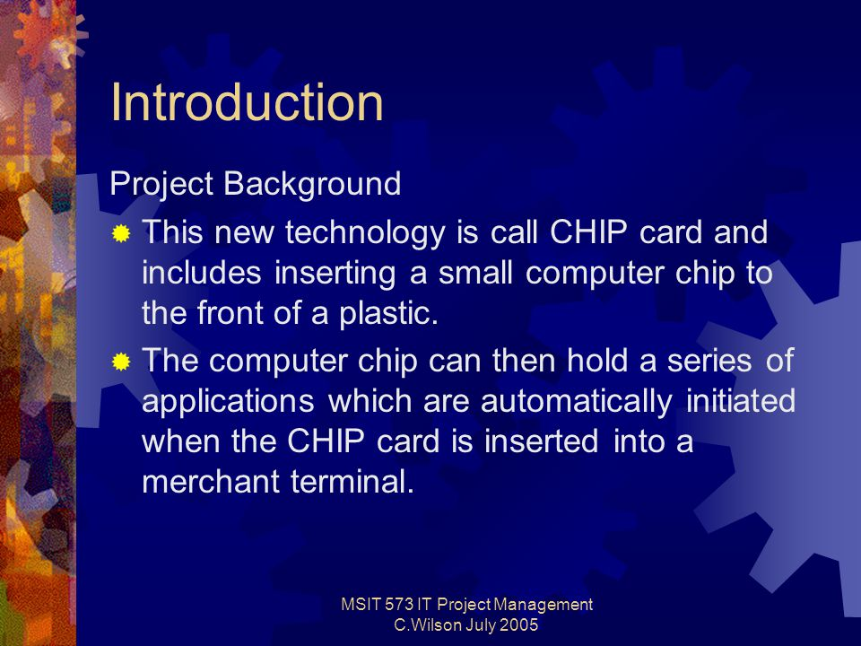 MSIT 573 IT Project Management C.Wilson July 2005 Introduction Project Background  This new technology is call CHIP card and includes inserting a small computer chip to the front of a plastic.