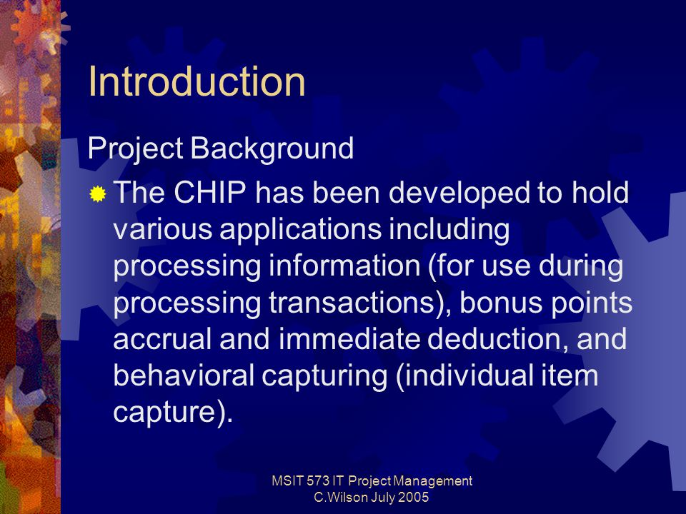 MSIT 573 IT Project Management C.Wilson July 2005 Introduction Project Background  The CHIP has been developed to hold various applications including processing information (for use during processing transactions), bonus points accrual and immediate deduction, and behavioral capturing (individual item capture).