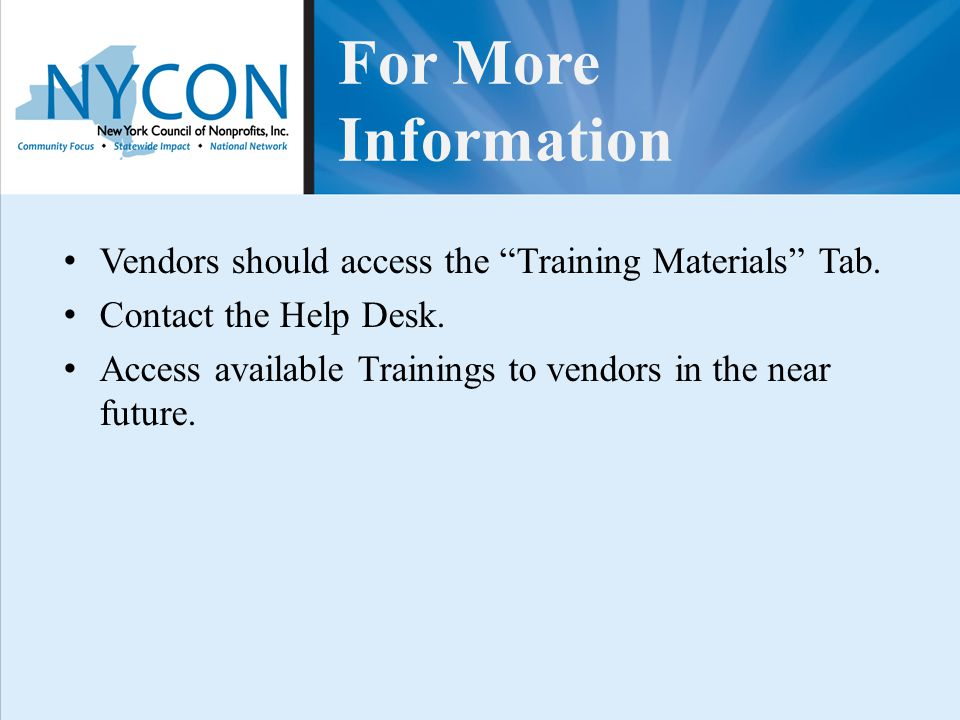 "For More Information Vendors should access the ""Training Materials"" Tab. Contact the Help Desk. Access available Trainings to vendors in the near futu"