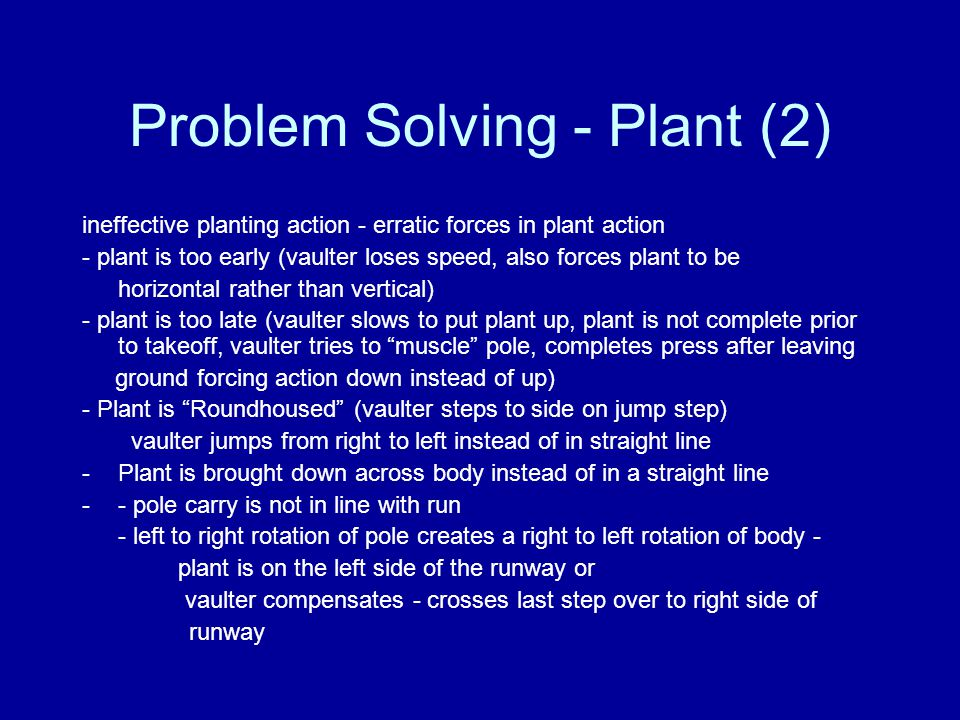 Problem Solving - Plant (2) ineffective planting action - erratic forces in plant action - plant is too early (vaulter loses speed, also forces plant to be horizontal rather than vertical) - plant is too late (vaulter slows to put plant up, plant is not complete prior to takeoff, vaulter tries to muscle pole, completes press after leaving ground forcing action down instead of up) - Plant is Roundhoused (vaulter steps to side on jump step) vaulter jumps from right to left instead of in straight line -Plant is brought down across body instead of in a straight line -- pole carry is not in line with run - left to right rotation of pole creates a right to left rotation of body - plant is on the left side of the runway or vaulter compensates - crosses last step over to right side of runway