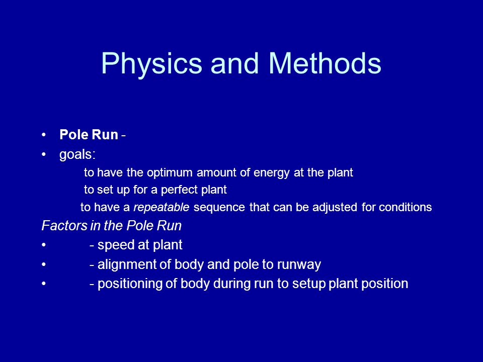 Physics and Methods Pole Run - goals: to have the optimum amount of energy at the plant to set up for a perfect plant to have a repeatable sequence that can be adjusted for conditions Factors in the Pole Run - speed at plant - alignment of body and pole to runway - positioning of body during run to setup plant position