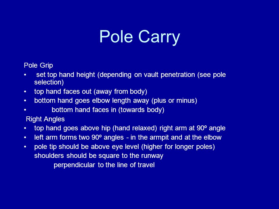 Pole Carry Pole Grip set top hand height (depending on vault penetration (see pole selection) top hand faces out (away from body) bottom hand goes elbow length away (plus or minus) bottom hand faces in (towards body) Right Angles top hand goes above hip (hand relaxed) right arm at 90º angle left arm forms two 90º angles - in the armpit and at the elbow pole tip should be above eye level (higher for longer poles) shoulders should be square to the runway perpendicular to the line of travel