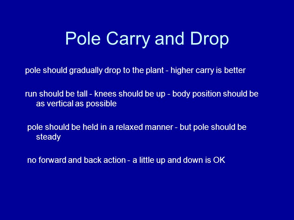 Pole Carry and Drop pole should gradually drop to the plant - higher carry is better run should be tall - knees should be up - body position should be as vertical as possible pole should be held in a relaxed manner - but pole should be steady no forward and back action - a little up and down is OK