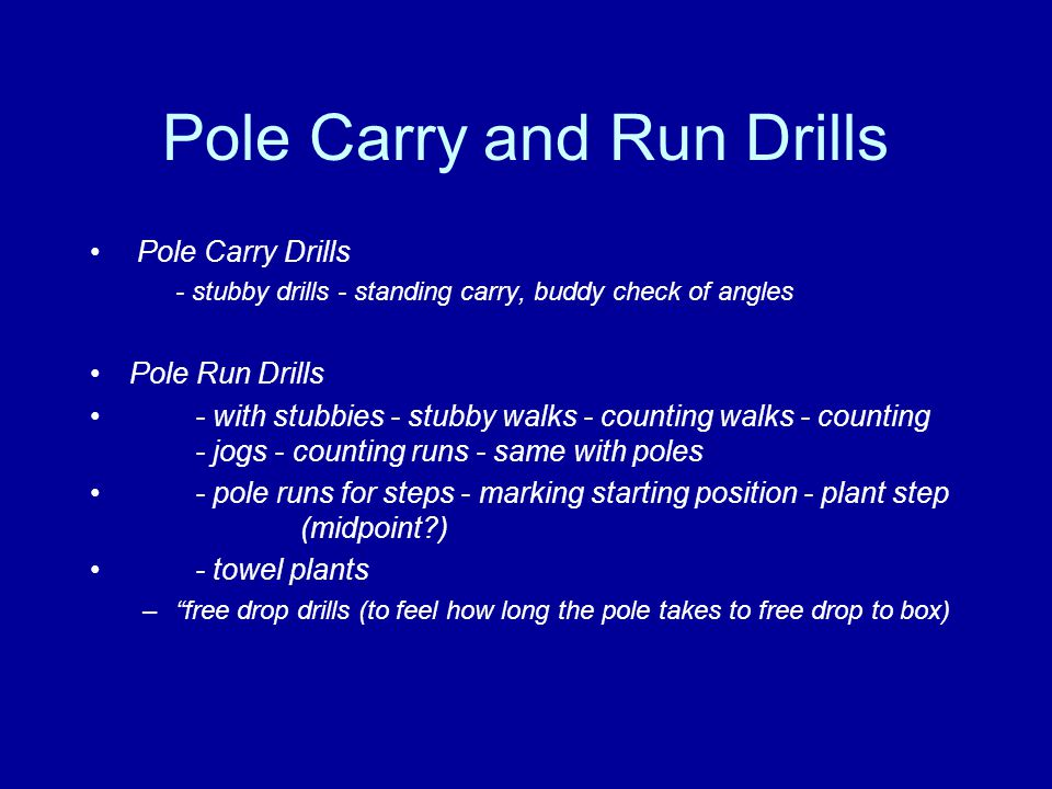 Pole Carry and Run Drills Pole Carry Drills - stubby drills - standing carry, buddy check of angles Pole Run Drills - with stubbies - stubby walks - counting walks - counting - jogs - counting runs - same with poles - pole runs for steps - marking starting position - plant step (midpoint?) - towel plants – free drop drills (to feel how long the pole takes to free drop to box)