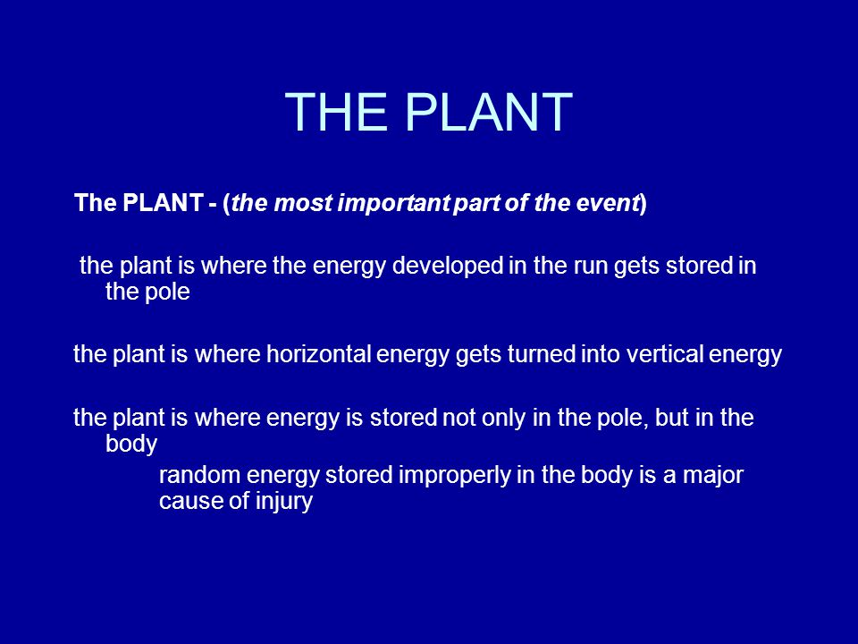 THE PLANT The PLANT - (the most important part of the event) the plant is where the energy developed in the run gets stored in the pole the plant is where horizontal energy gets turned into vertical energy the plant is where energy is stored not only in the pole, but in the body random energy stored improperly in the body is a major cause of injury