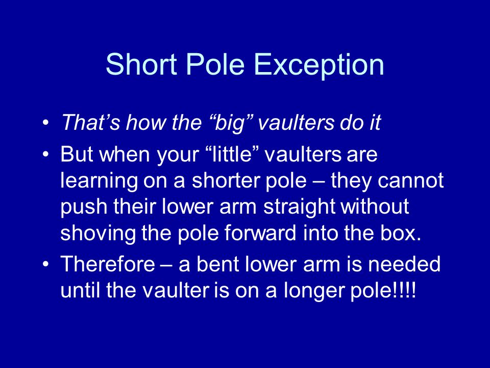 Short Pole Exception That's how the big vaulters do it But when your little vaulters are learning on a shorter pole – they cannot push their lower arm straight without shoving the pole forward into the box.