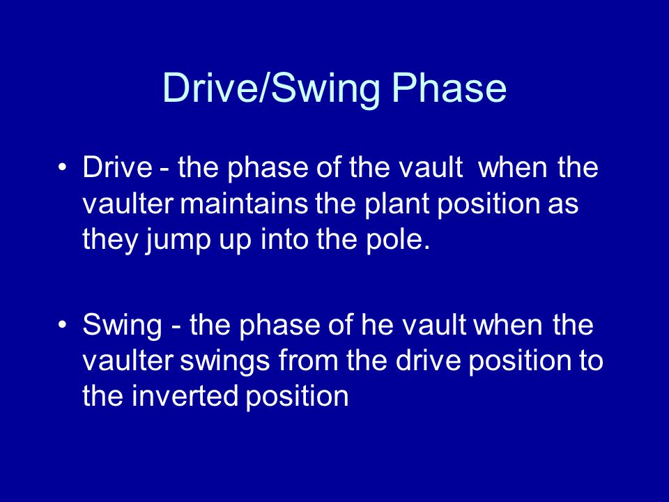 Drive/Swing Phase Drive - the phase of the vault when the vaulter maintains the plant position as they jump up into the pole. Swing - the phase of he