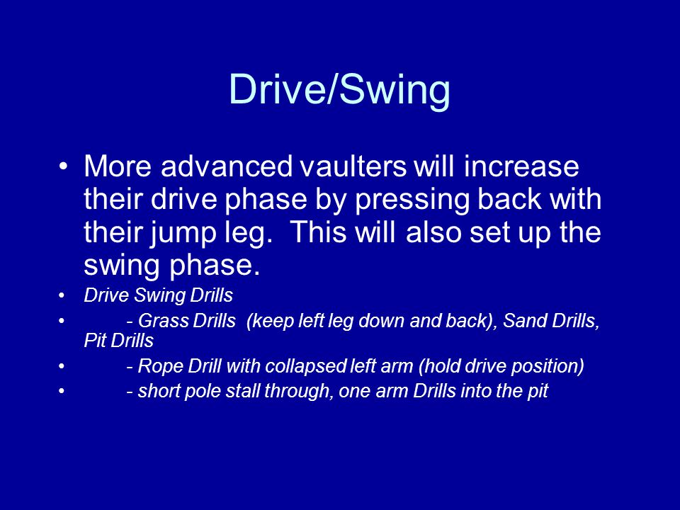 Drive/Swing More advanced vaulters will increase their drive phase by pressing back with their jump leg. This will also set up the swing phase. Drive
