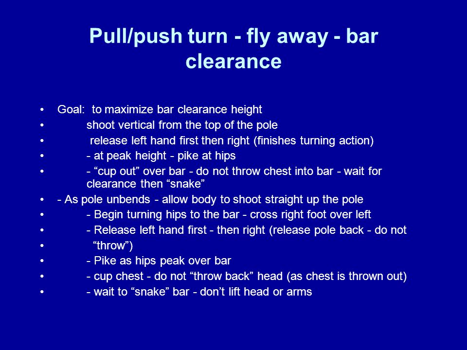 Pull/push turn - fly away - bar clearance Goal: to maximize bar clearance height shoot vertical from the top of the pole release left hand first then right (finishes turning action) - at peak height - pike at hips - cup out over bar - do not throw chest into bar - wait for clearance then snake - As pole unbends - allow body to shoot straight up the pole - Begin turning hips to the bar - cross right foot over left - Release left hand first - then right (release pole back - do not throw ) - Pike as hips peak over bar - cup chest - do not throw back head (as chest is thrown out) - wait to snake bar - don't lift head or arms