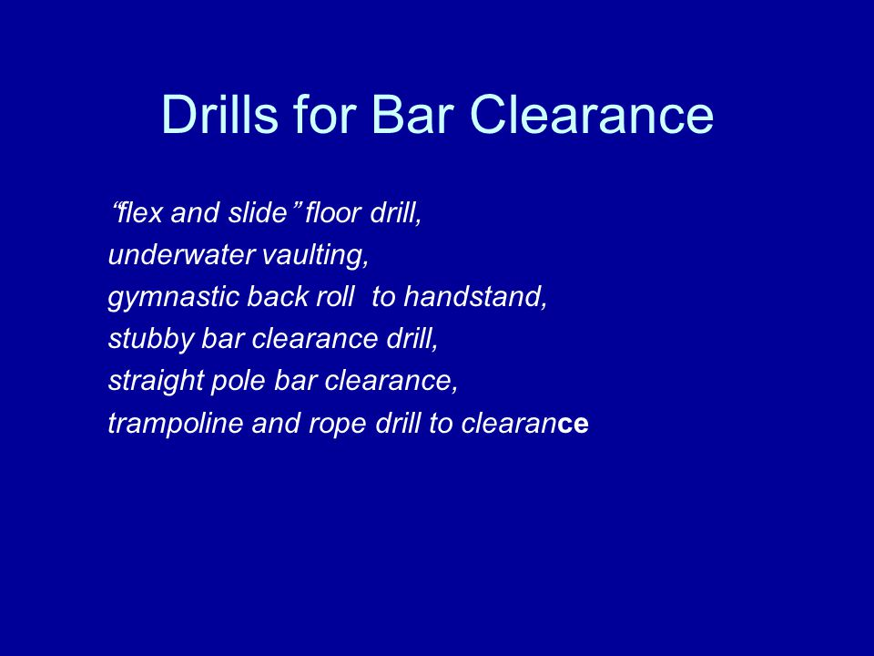 Drills for Bar Clearance flex and slide floor drill, underwater vaulting, gymnastic back roll to handstand, stubby bar clearance drill, straight pole bar clearance, trampoline and rope drill to clearance
