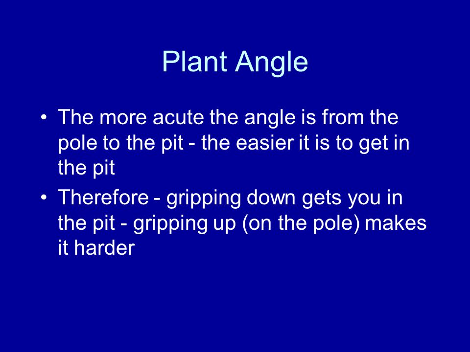 Plant Angle The more acute the angle is from the pole to the pit - the easier it is to get in the pit Therefore - gripping down gets you in the pit - gripping up (on the pole) makes it harder