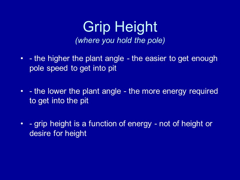 Grip Height (where you hold the pole) - the higher the plant angle - the easier to get enough pole speed to get into pit - the lower the plant angle -