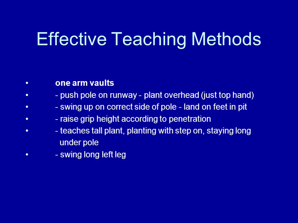 Effective Teaching Methods one arm vaults - push pole on runway - plant overhead (just top hand) - swing up on correct side of pole - land on feet in pit - raise grip height according to penetration - teaches tall plant, planting with step on, staying long under pole - swing long left leg