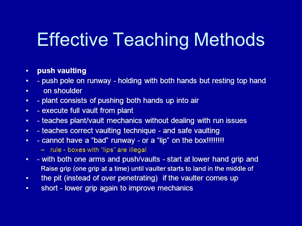 Effective Teaching Methods push vaulting - push pole on runway - holding with both hands but resting top hand on shoulder - plant consists of pushing both hands up into air - execute full vault from plant - teaches plant/vault mechanics without dealing with run issues - teaches correct vaulting technique - and safe vaulting - cannot have a bad runway - or a lip on the box!!!!!!!.