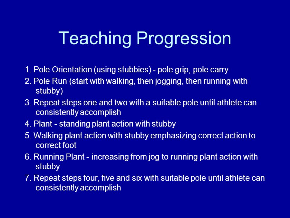 Teaching Progression 1. Pole Orientation (using stubbies) - pole grip, pole carry 2. Pole Run (start with walking, then jogging, then running with stu