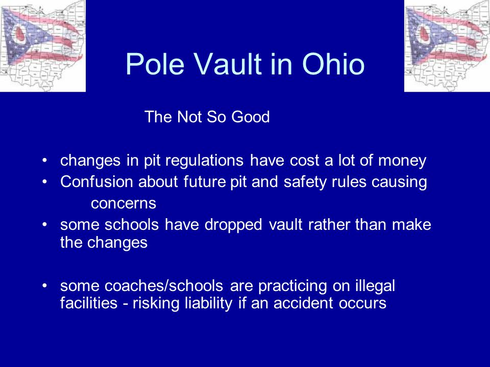 Pole Vault in Ohio The Bad the memory of prior catastrophic accidents is still fresh - and of great concern some coaches are still in the bend big - vault high mode (vaulting on poles rated below the vaulter's weight), risking injury to vaulters lots of misinformation about pole vault is still out there (example: pole vaulting increases the liability insurance that schools pay for athletics.