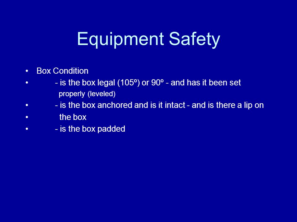 Equipment Safety Box Condition - is the box legal (105º) or 90º - and has it been set properly (leveled) - is the box anchored and is it intact - and is there a lip on the box - is the box padded