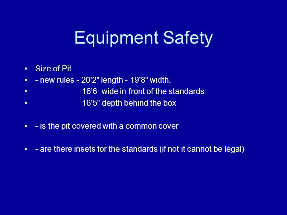 """Equipment Safety Size of Pit - new rules - 20'2"""" length - 19'8"""" width. 16'6 wide in front of the standards 16'5"""" depth behind the box - is the pit cov"""