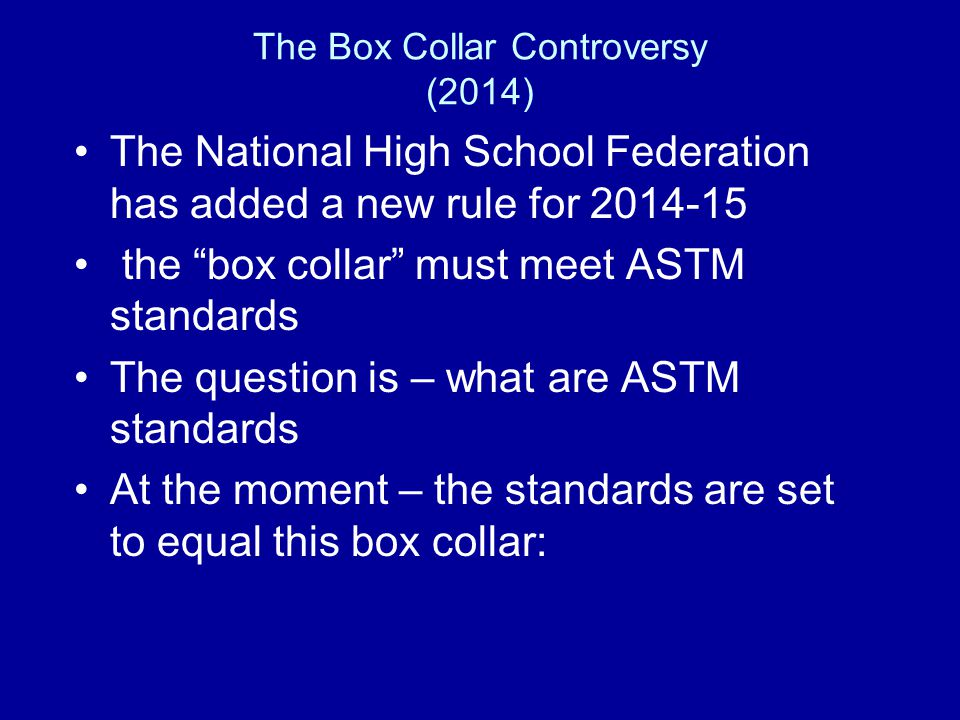 The Box Collar Controversy (2014) The National High School Federation has added a new rule for 2014-15 the box collar must meet ASTM standards The question is – what are ASTM standards At the moment – the standards are set to equal this box collar:
