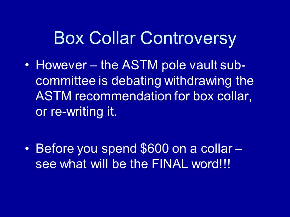 Box Collar Controversy However – the ASTM pole vault sub- committee is debating withdrawing the ASTM recommendation for box collar, or re-writing it.