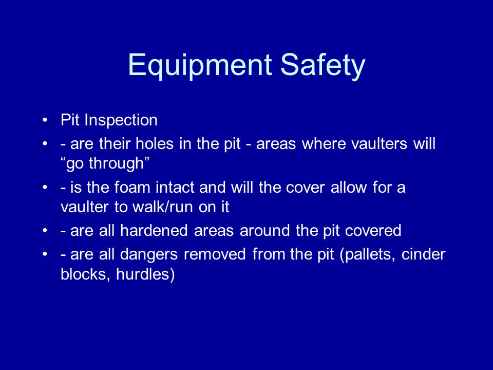 Equipment Safety Pit Inspection - are their holes in the pit - areas where vaulters will go through - is the foam intact and will the cover allow for a vaulter to walk/run on it - are all hardened areas around the pit covered - are all dangers removed from the pit (pallets, cinder blocks, hurdles)