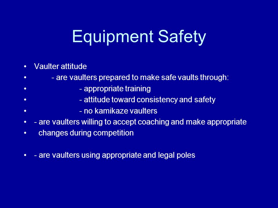 Equipment Safety Vaulter attitude - are vaulters prepared to make safe vaults through: - appropriate training - attitude toward consistency and safety - no kamikaze vaulters - are vaulters willing to accept coaching and make appropriate changes during competition - are vaulters using appropriate and legal poles
