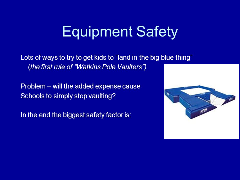 Equipment Safety Lots of ways to try to get kids to land in the big blue thing (the first rule of Watkins Pole Vaulters ) Problem – will the added expense cause Schools to simply stop vaulting.