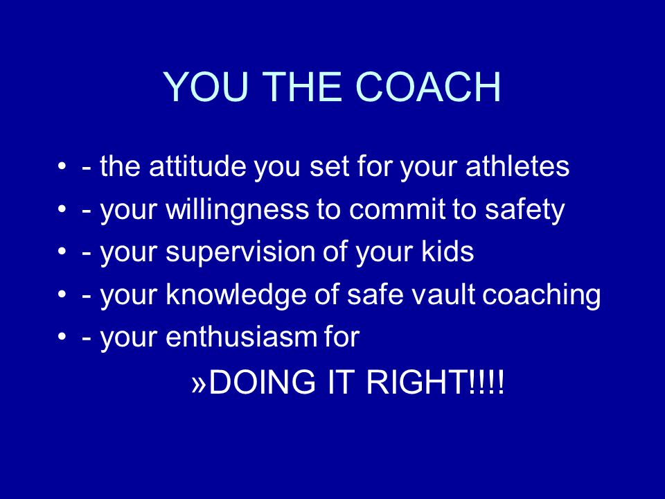 YOU THE COACH - the attitude you set for your athletes - your willingness to commit to safety - your supervision of your kids - your knowledge of safe
