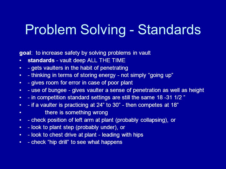 Problem Solving - Standards goal: to increase safety by solving problems in vault standards - vault deep ALL THE TIME - gets vaulters in the habit of