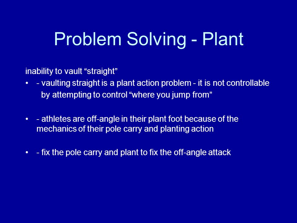 Problem Solving - Plant inability to vault straight - vaulting straight is a plant action problem - it is not controllable by attempting to control where you jump from - athletes are off-angle in their plant foot because of the mechanics of their pole carry and planting action - fix the pole carry and plant to fix the off-angle attack