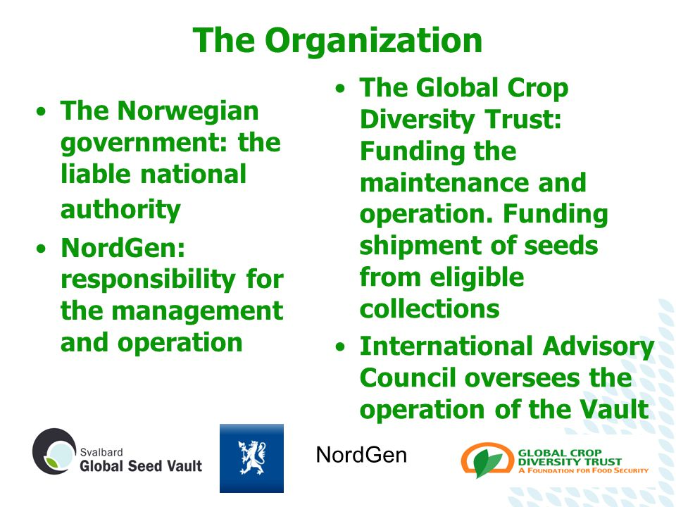 The Organization The Norwegian government: the liable national authority NordGen: responsibility for the management and operation The Global Crop Diversity Trust: Funding the maintenance and operation.
