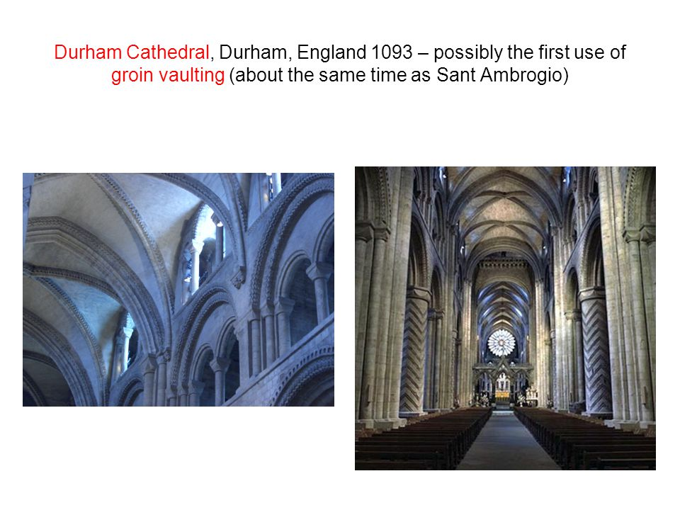 Durham Cathedral, Durham, England 1093 – possibly the first use of groin vaulting (about the same time as Sant Ambrogio)