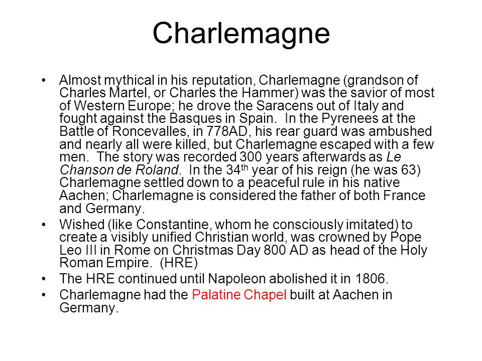 Charlemagne Almost mythical in his reputation, Charlemagne (grandson of Charles Martel, or Charles the Hammer) was the savior of most of Western Europ