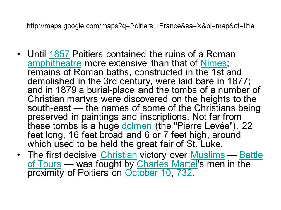http://maps.google.com/maps?q=Poitiers,+France&sa=X&oi=map&ct=title Until 1857 Poitiers contained the ruins of a Roman amphitheatre more extensive tha