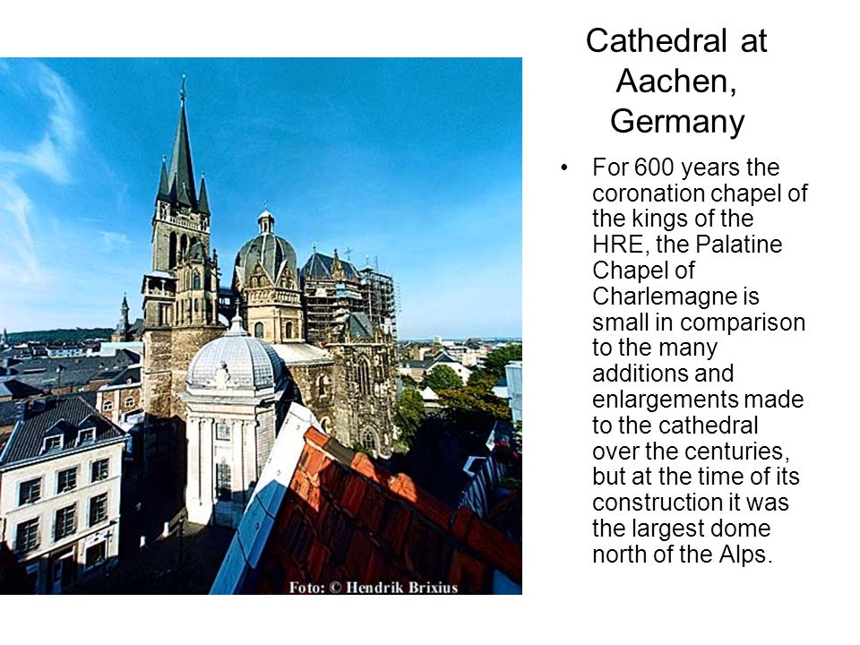 Cathedral at Aachen, Germany For 600 years the coronation chapel of the kings of the HRE, the Palatine Chapel of Charlemagne is small in comparison to