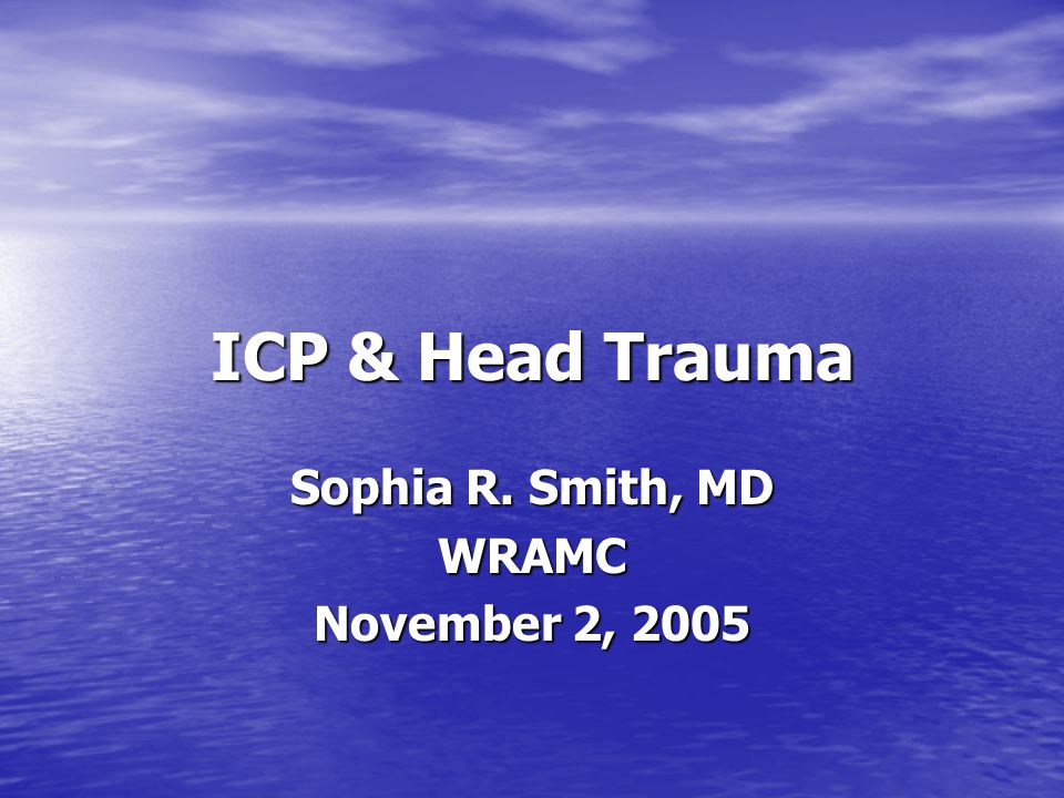 ICP & Head Trauma Sophia R. Smith, MD WRAMC November 2, 2005