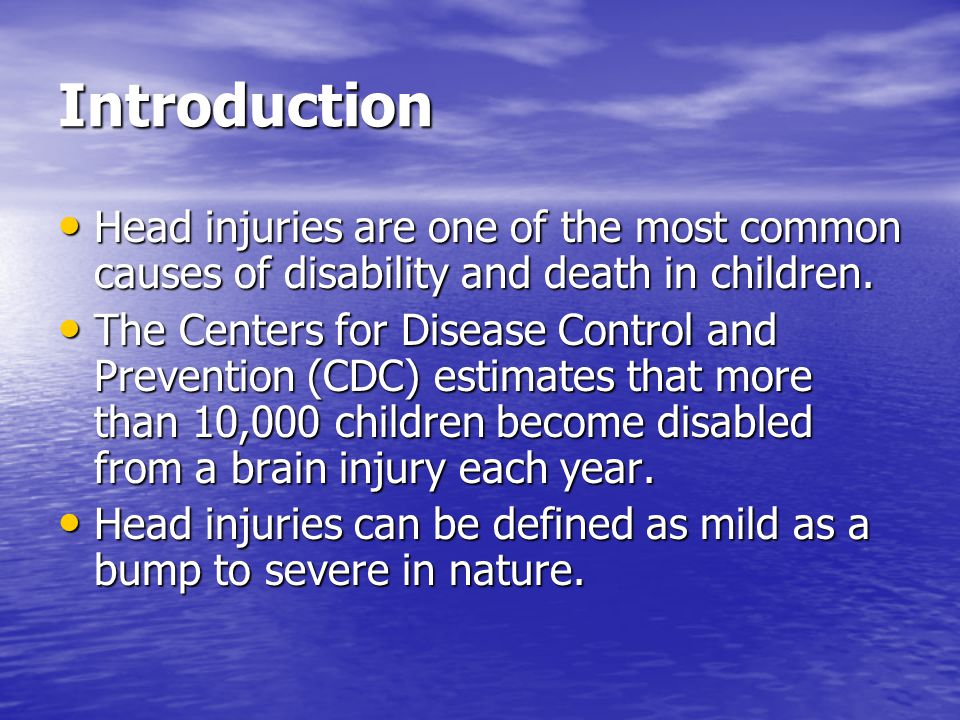 Introduction Head injuries are one of the most common causes of disability and death in children. Head injuries are one of the most common causes of d