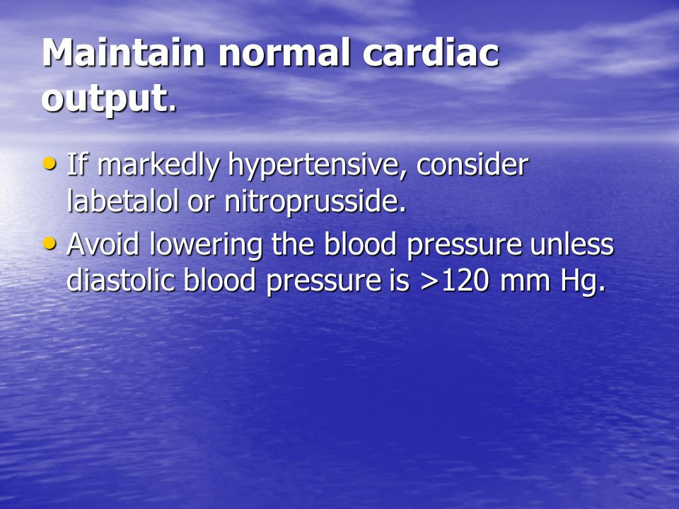 Maintain normal cardiac output. If markedly hypertensive, consider labetalol or nitroprusside. If markedly hypertensive, consider labetalol or nitropr