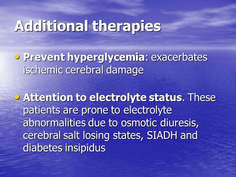 Additional therapies Prevent hyperglycemia: exacerbates ischemic cerebral damage Prevent hyperglycemia: exacerbates ischemic cerebral damage Attention