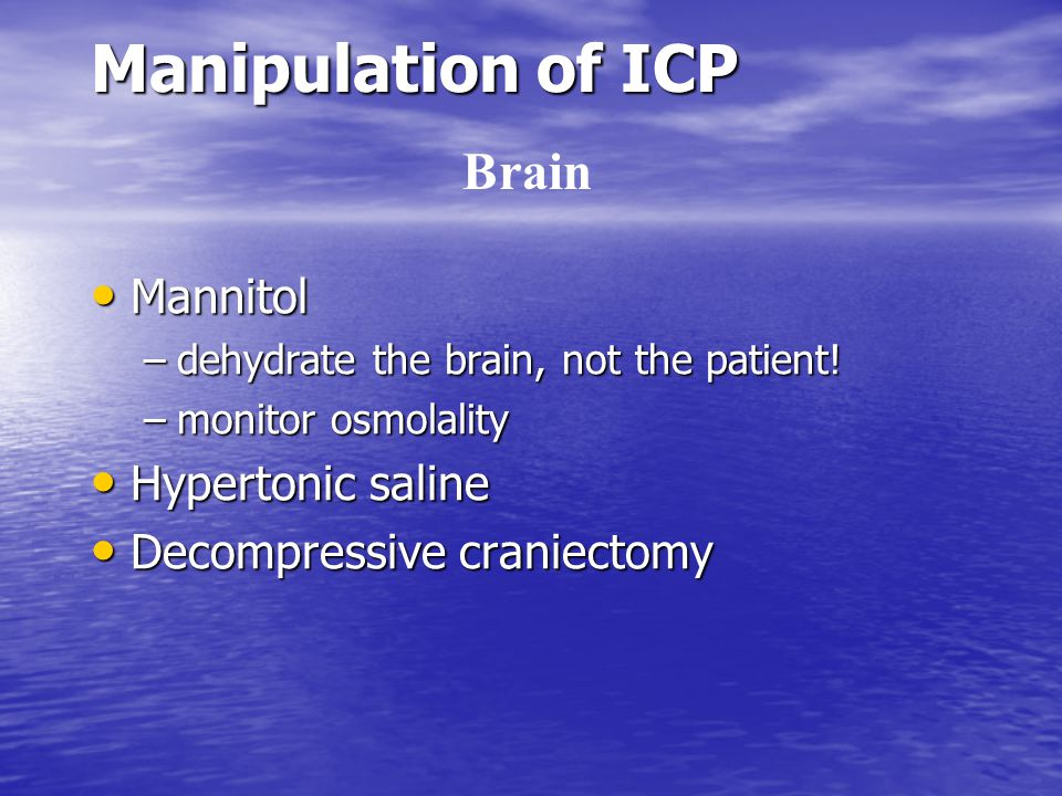 Manipulation of ICP Mannitol Mannitol –dehydrate the brain, not the patient! –monitor osmolality Hypertonic saline Hypertonic saline Decompressive cra