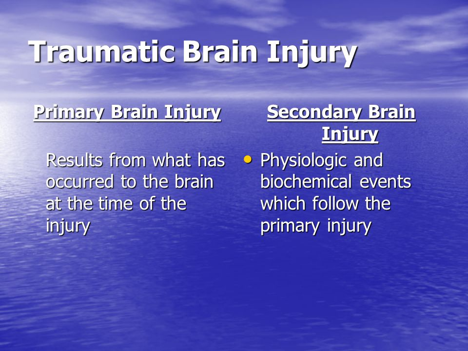 Traumatic Brain Injury Primary Brain Injury Results from what has occurred to the brain at the time of the injury Secondary Brain Injury Physiologic a