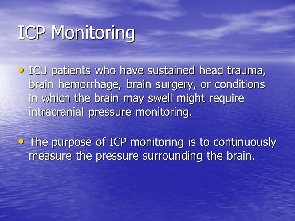 ICP Monitoring ICU patients who have sustained head trauma, brain hemorrhage, brain surgery, or conditions in which the brain may swell might require