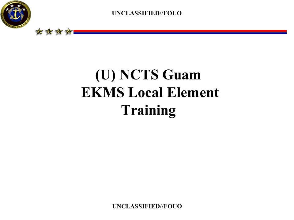 (U) EKMS User Security & Access Requirements (U) Must have a security clearance equal to or higher than the highest classification of material issued to/or held by the User [EKMS-1B, article 414.d.1] (U) SCI indoctrination is only required if material intended for use on SCI/SI circuits is issued to/used by the User [EKMS-1B, article 414.d.2] (U) Must be authorized access to COMSEC material, in writing by the current Commanding Officer [EKMS-1B, article 414.d.3] (U) Must execute and have on file a COMSEC Responsibility Acknowledgement Form (See Next Slide) [EKMS-1B, article 414.d.4 & NCTAMSPACINST 2280.2F, enclosure (3)]