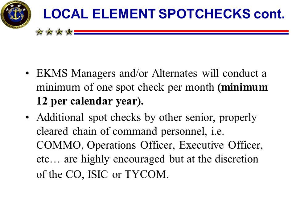 LOCAL ELEMENT SPOTCHECKS cont. EKMS Managers and/or Alternates will conduct a minimum of one spot check per month (minimum 12 per calendar year). Addi