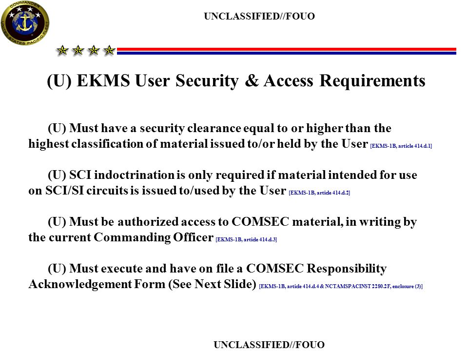 (U) EKMS User Security & Access Requirements (U) Must have a security clearance equal to or higher than the highest classification of material issued